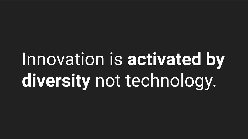 Innovation is activated by diversity not techno...