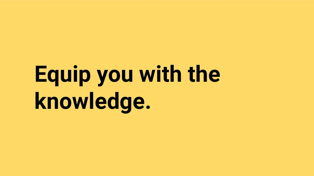 Equip you with the knowledge.