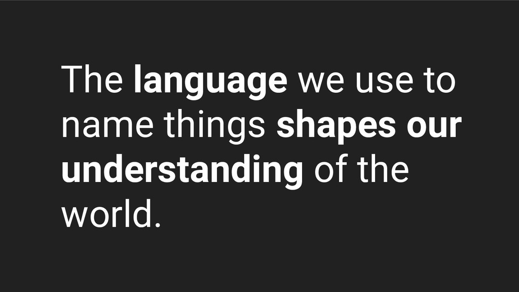 The language we use to name things shapes our u...