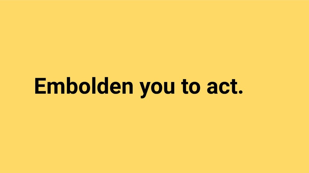 Embolden you to act.