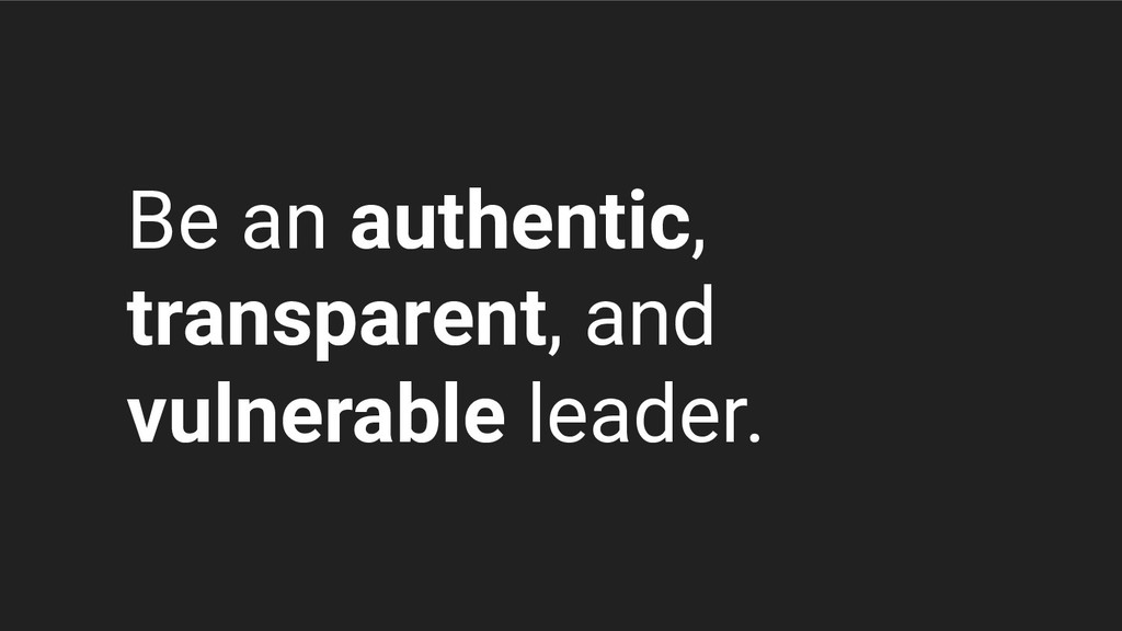 Be an authentic, transparent, and vulnerable le...