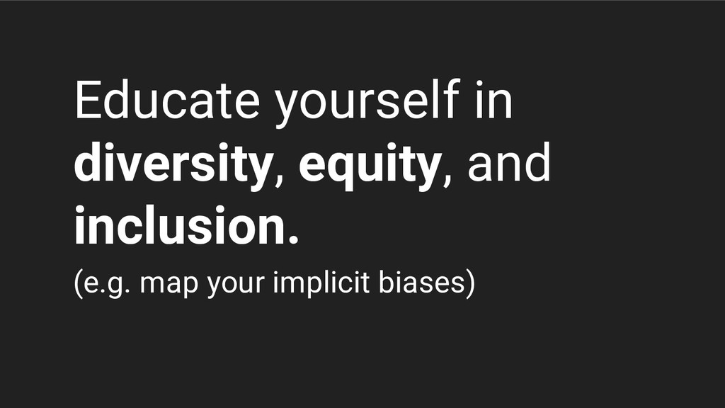 (e.g. map your implicit biases) Educate yoursel...