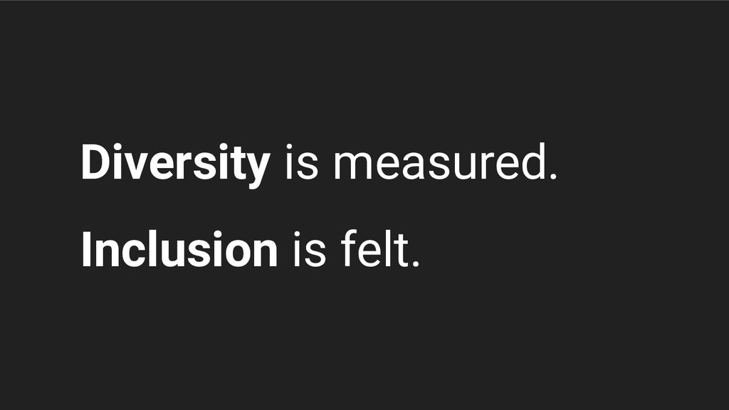 Diversity is measured. Inclusion is felt.