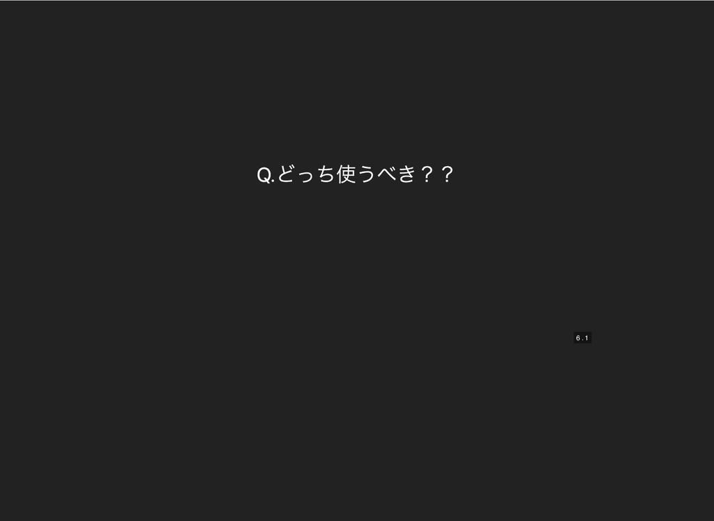 Q.どっち使うべき?? Q.どっち使うべき?? 6 6 . . 1 1