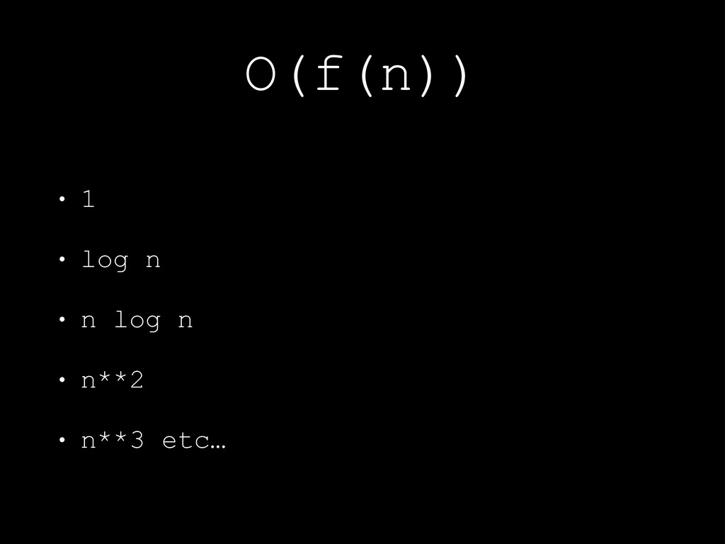 O(f(n)) • 1 • log n • n log n • n**2 • n**3 etc…