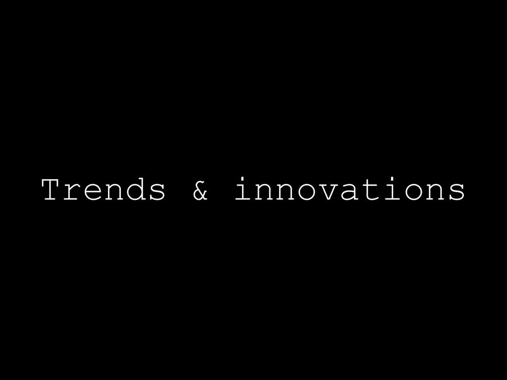 Trends & innovations