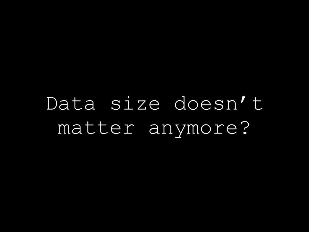 Data size doesn't matter anymore?