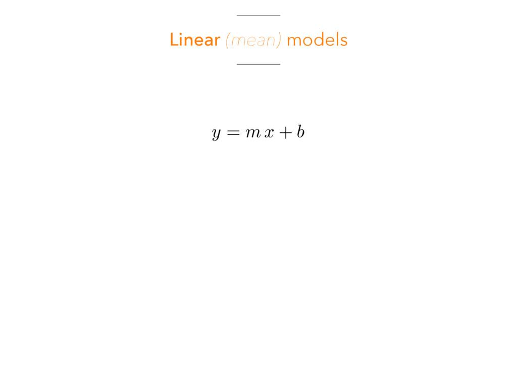 Linear (mean) models y = m x + b