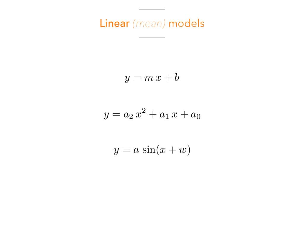 Linear (mean) models y = m x + b y = a2 x 2 + a...