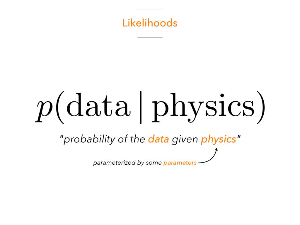 "Likelihoods ""probability of the data given phys..."