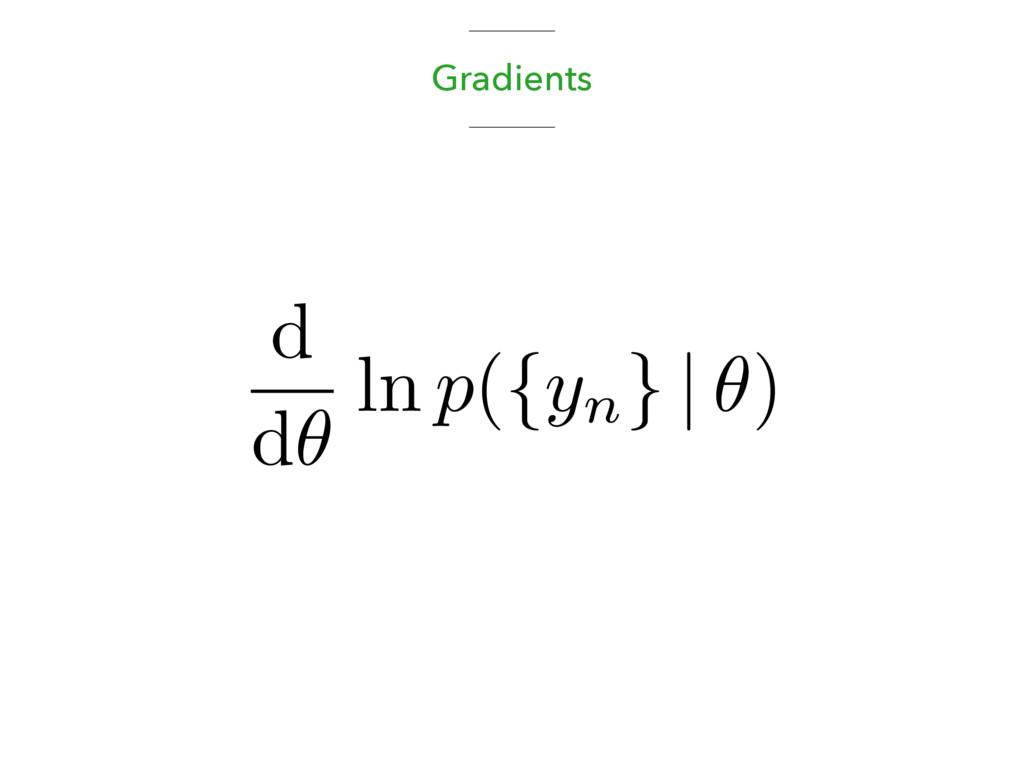 Gradients d d✓ ln p({yn } | ✓)