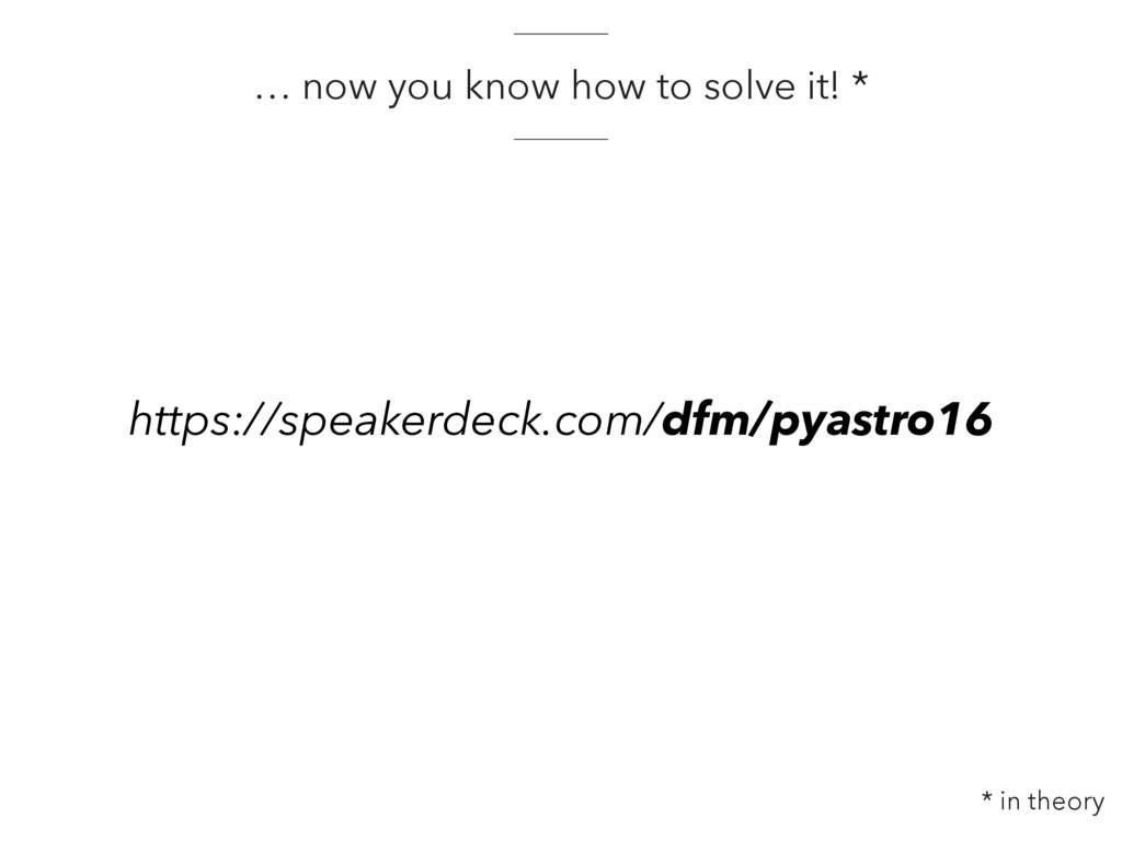 … now you know how to solve it! * * in theory h...