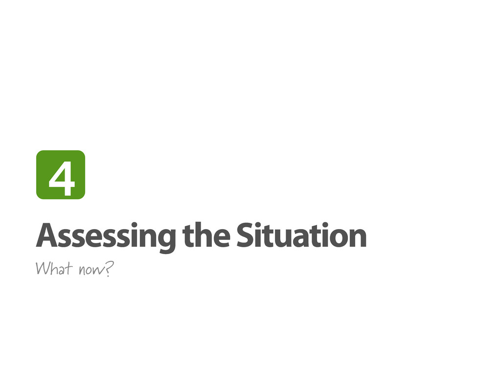 Assessing the Situation What now? 4