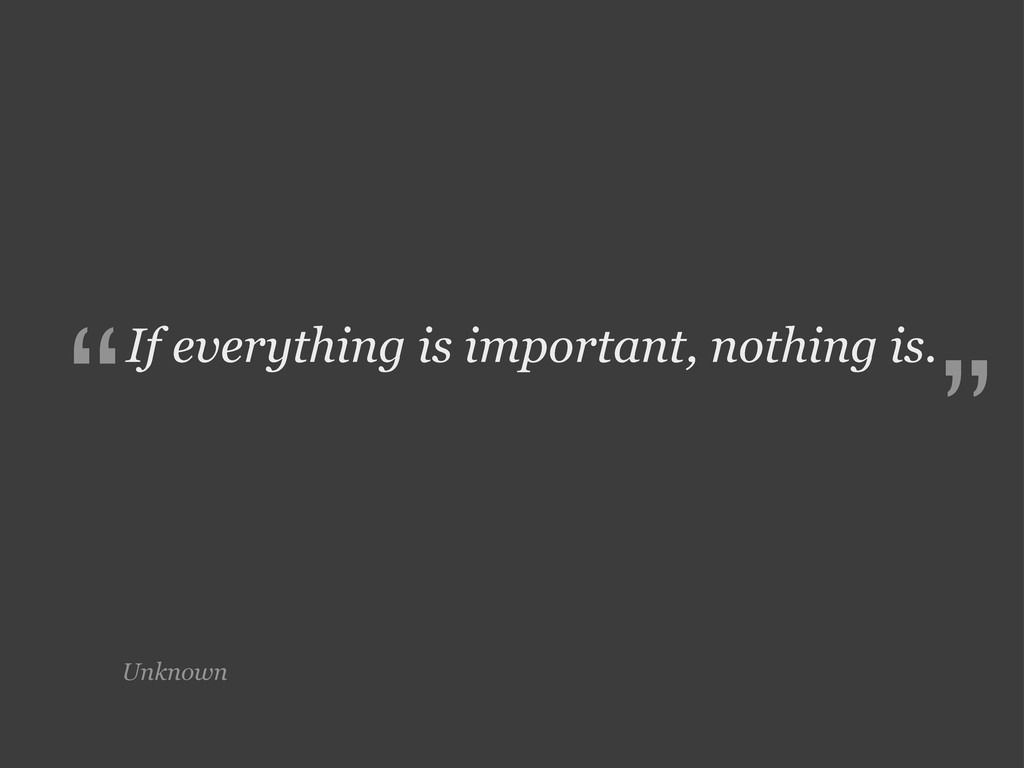 Unknown If everything is important, nothing is....