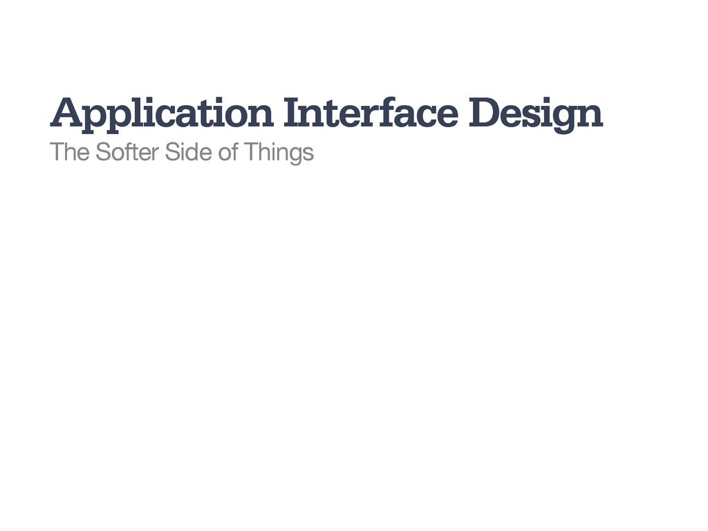 Application Interface Design The Softer Side of...