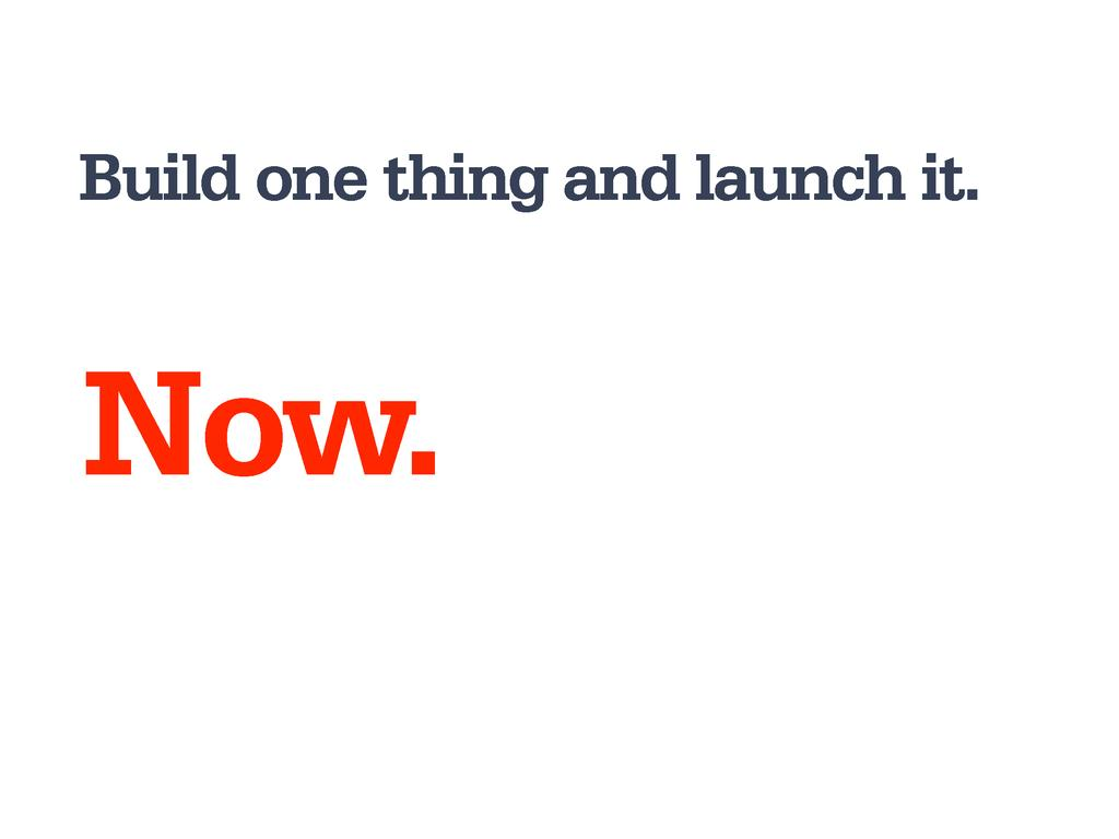 Build one thing and launch it. Now.