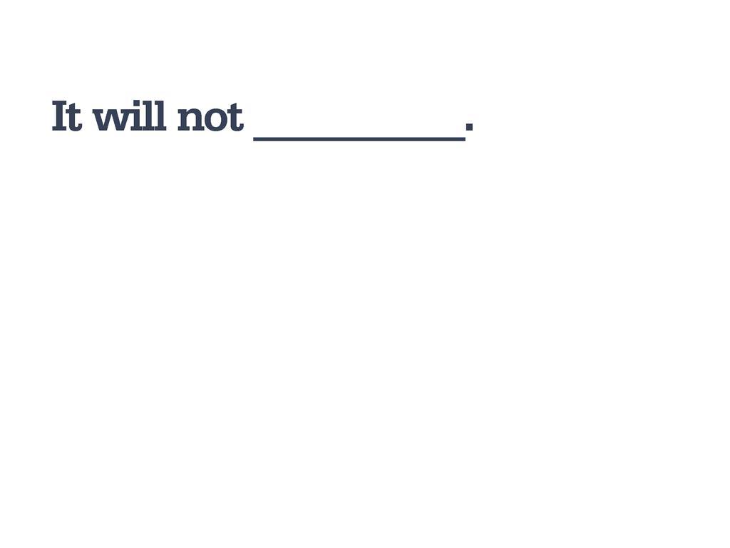 It will not __________.