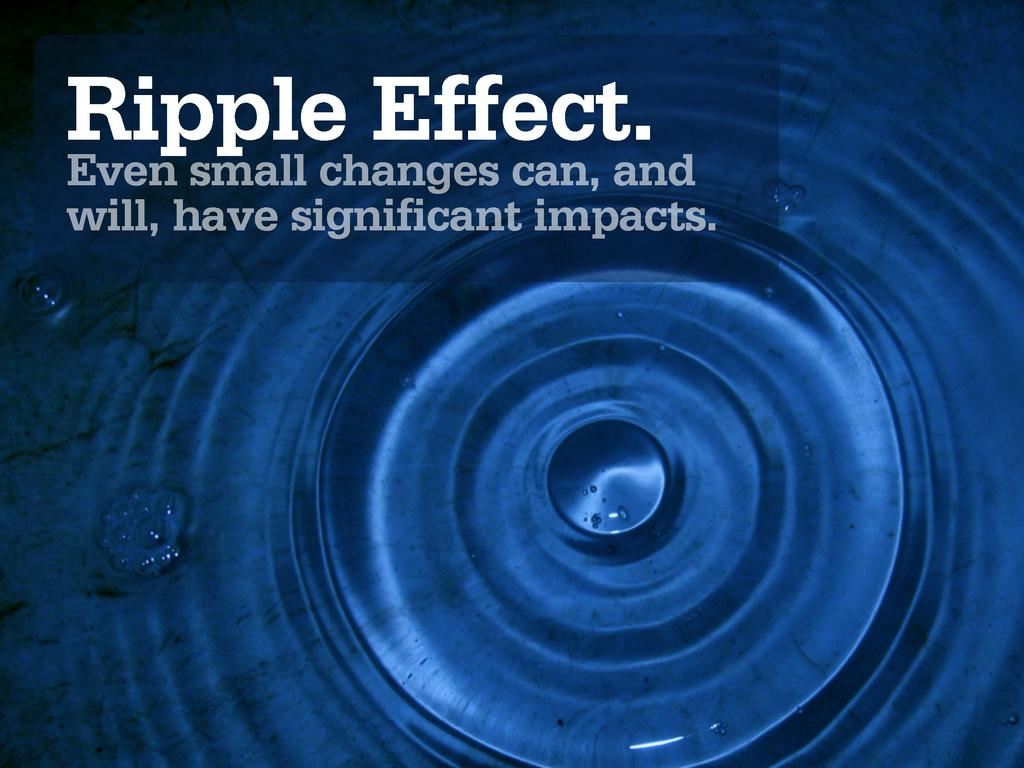 Ripple Effect. Even small changes can, and will...