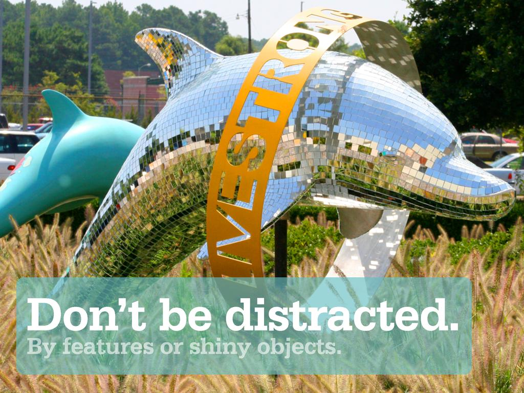 Don't be distracted. By features or shiny objec...