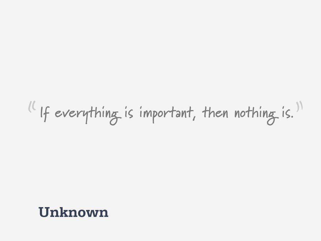 Unknown If everything is important, then nothin...