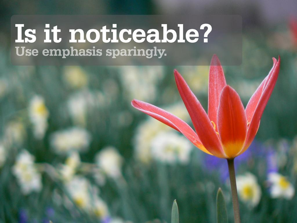 Is it noticeable? Use emphasis sparingly.