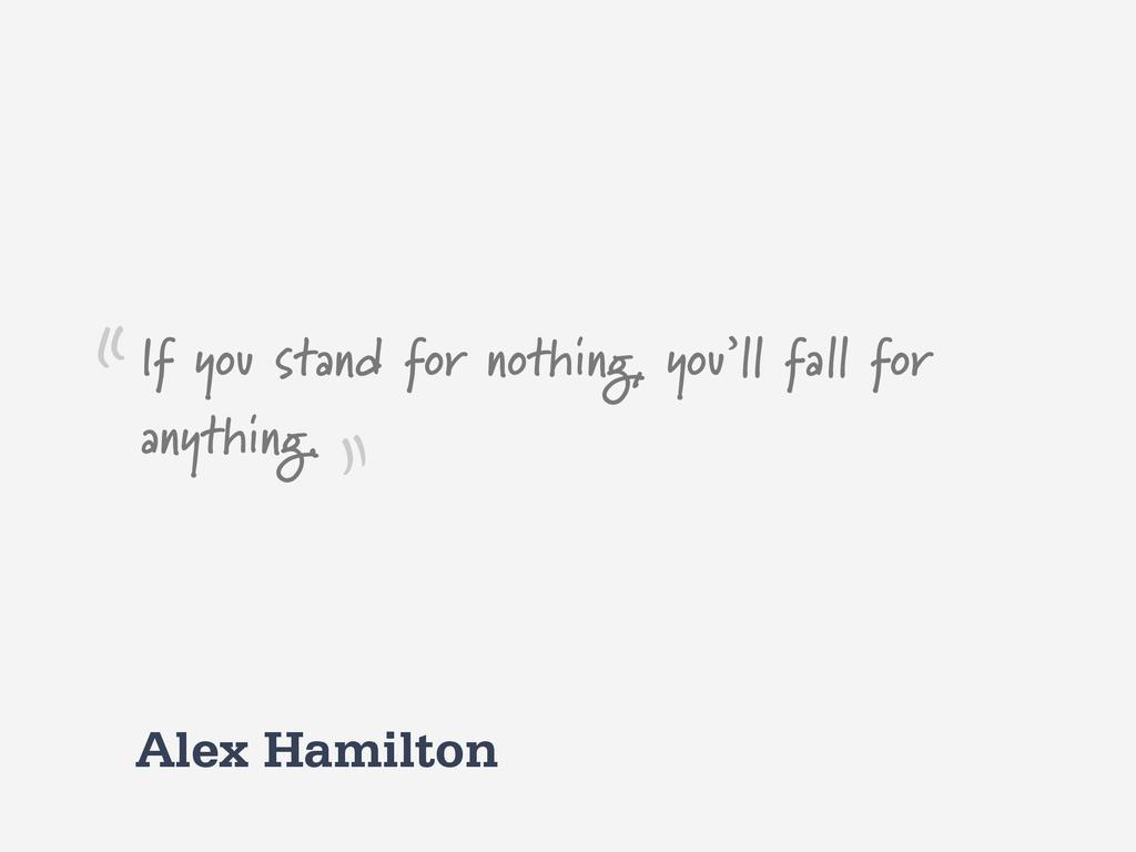 Alex Hamilton If you stand for nothing, you'll ...