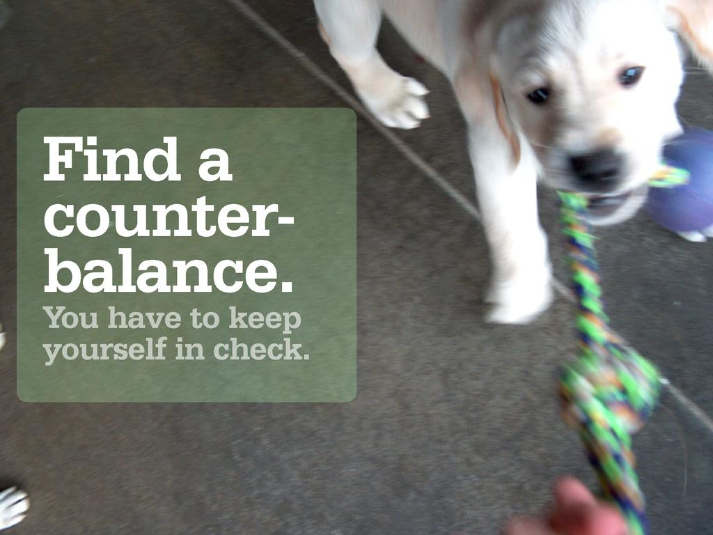 Find a counter- balance. You have to keep yours...