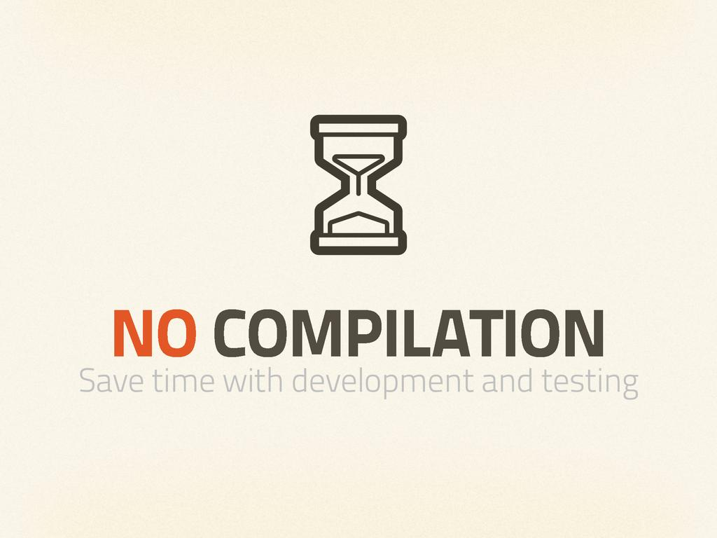 NO COMPILATION Save time with development and t...