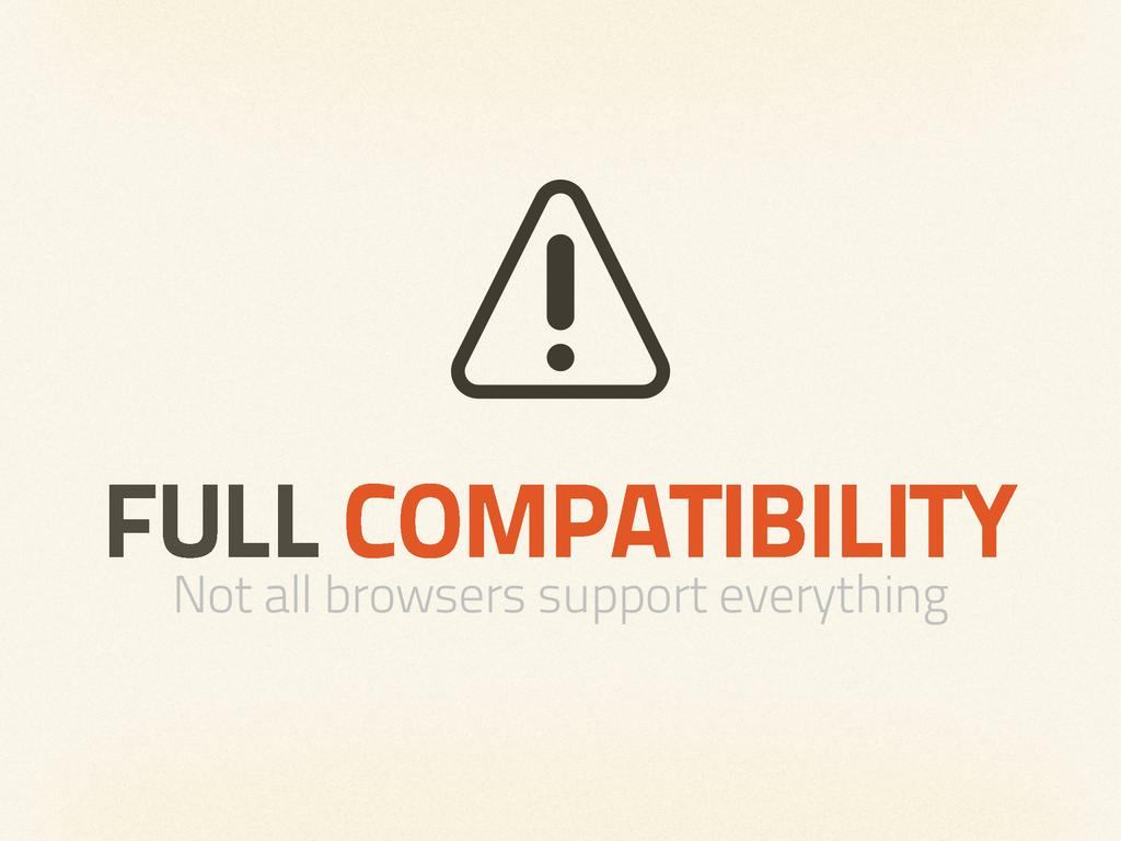 FULL COMPATIBILITY Not all browsers support eve...
