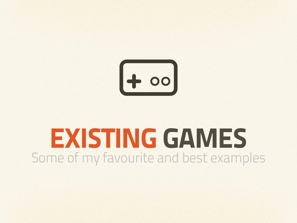 EXISTING GAMES Some of my favourite and best ex...