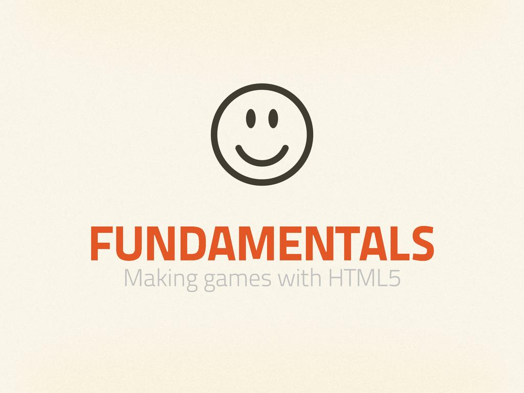 FUNDAMENTALS Making games with HTML5