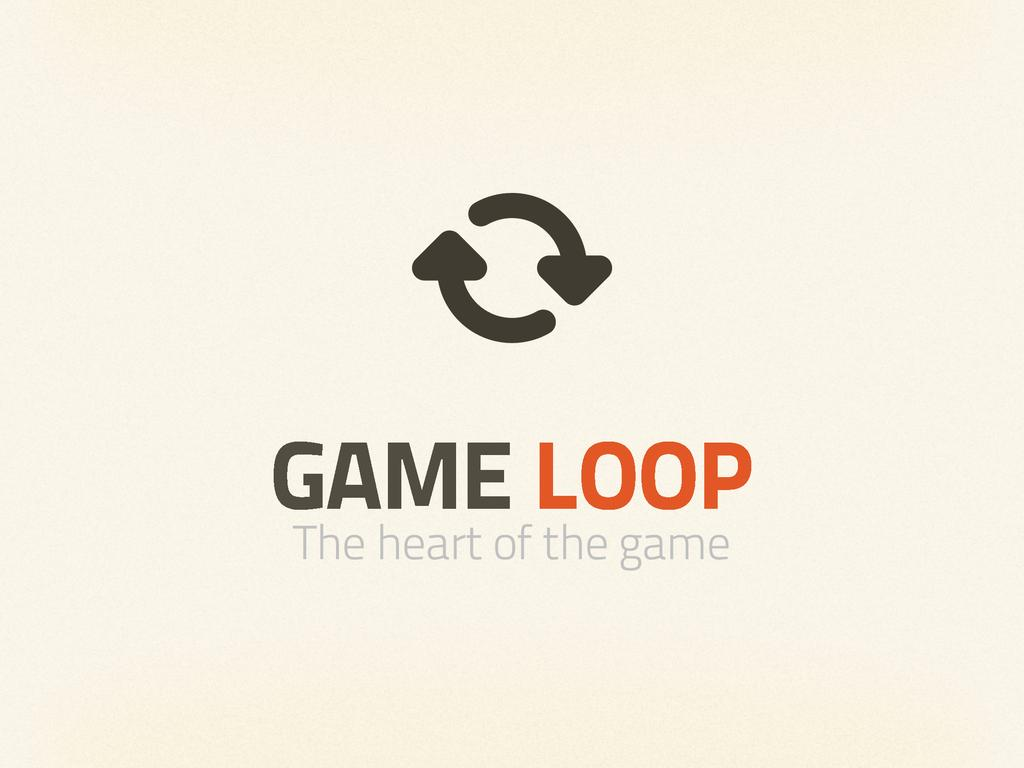 GAME LOOP The heart of the game