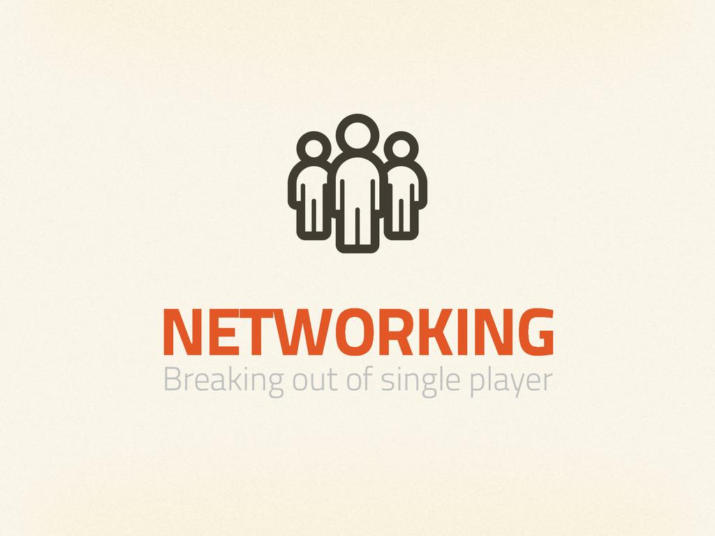 NETWORKING Breaking out of single player