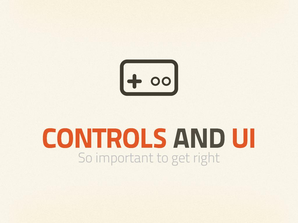 CONTROLS AND UI So important to get right