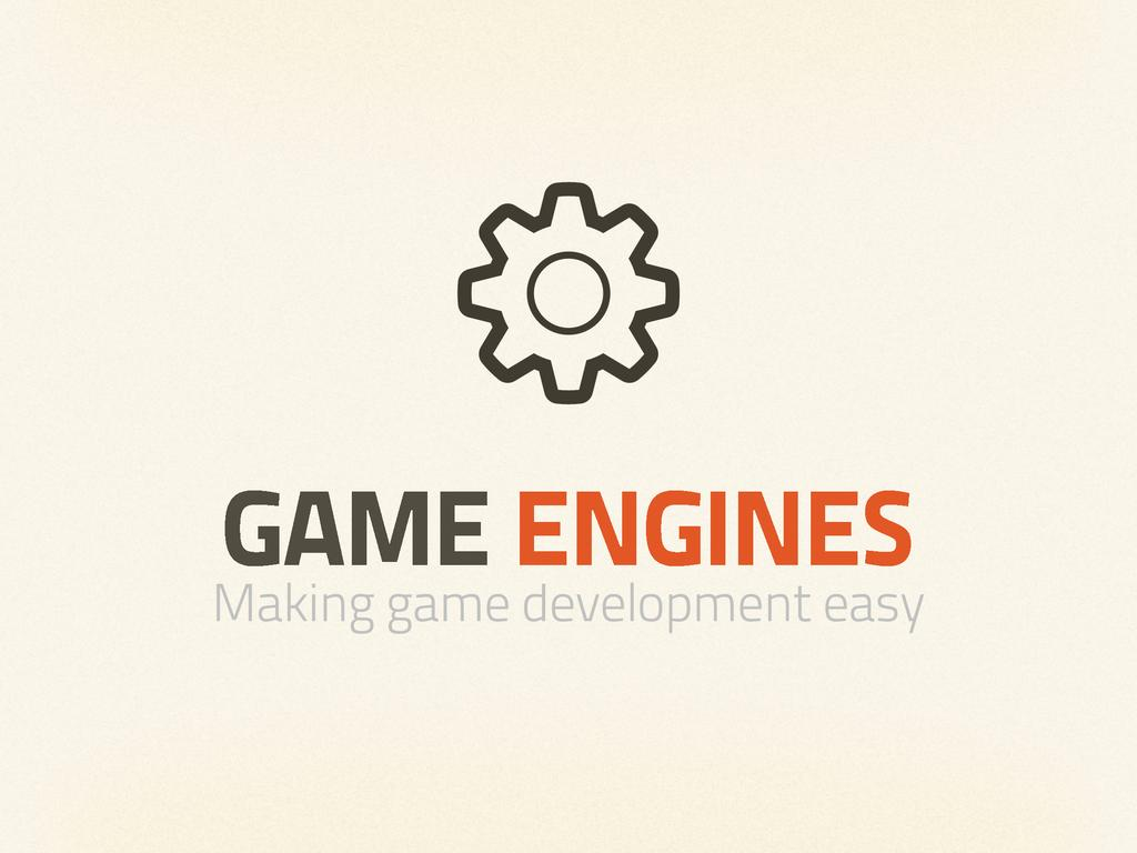 GAME ENGINES Making game development easy