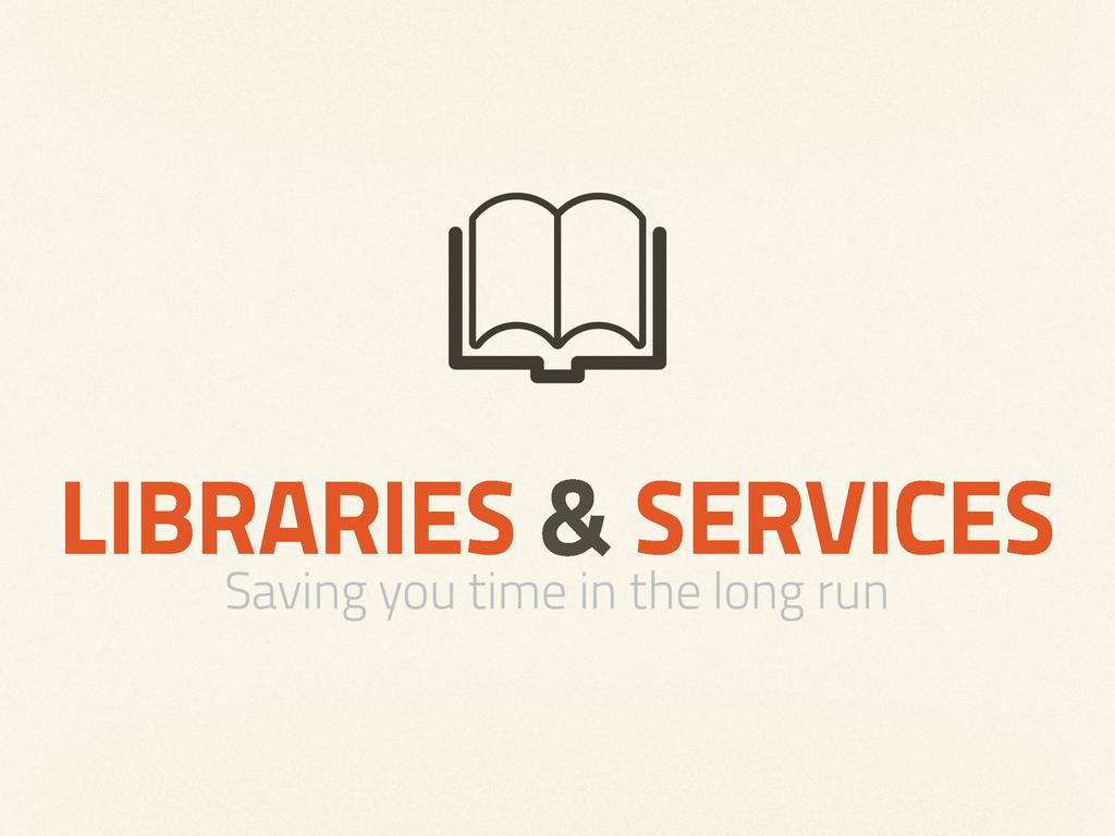 LIBRARIES & SERVICES Saving you time in the lon...