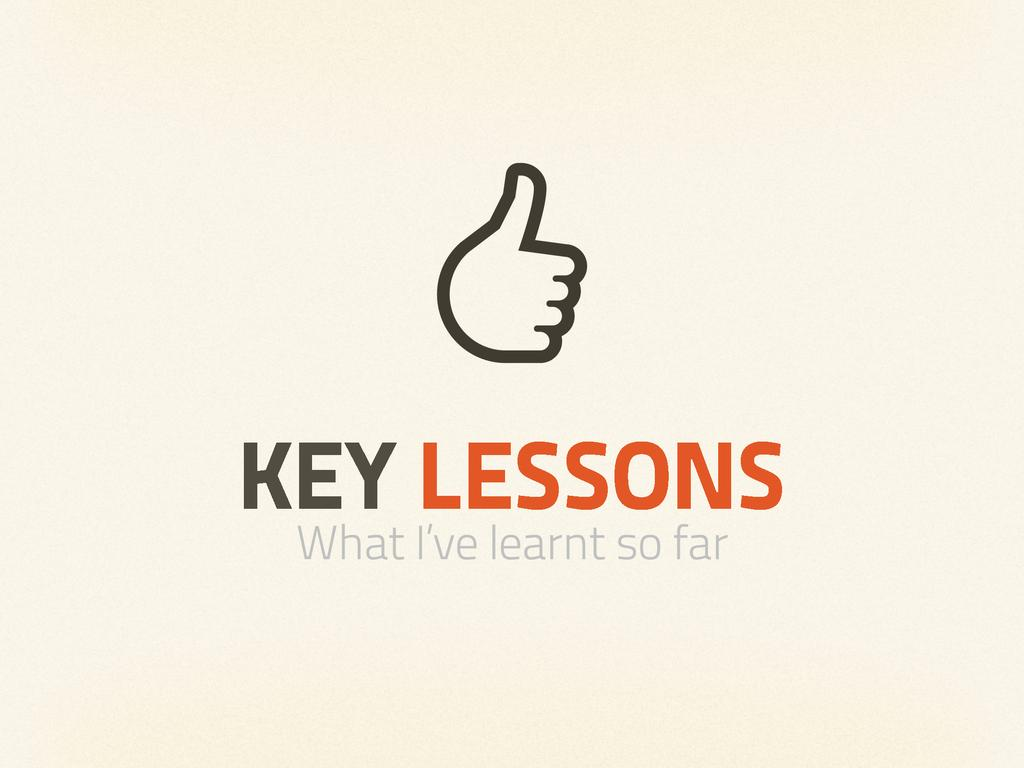 KEY LESSONS What I've learnt so far