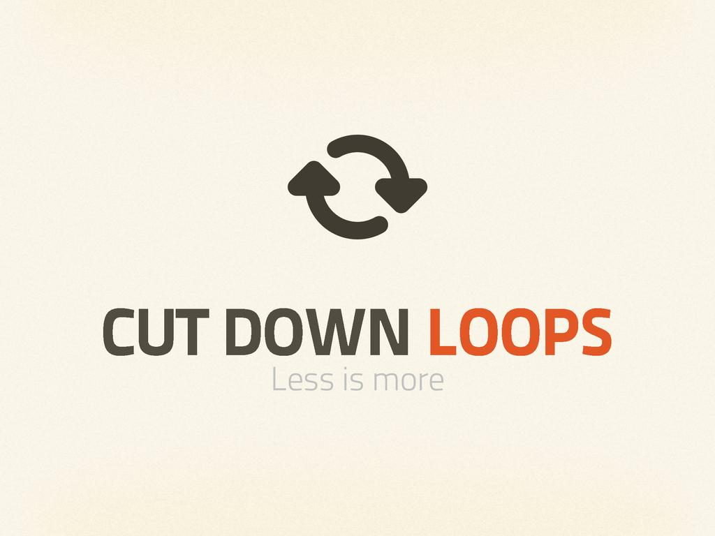 CUT DOWN LOOPS Less is more