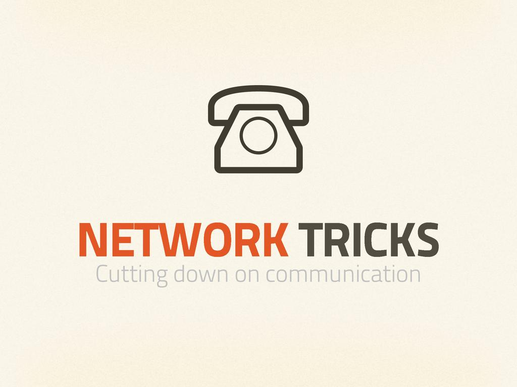NETWORK TRICKS Cutting down on communication