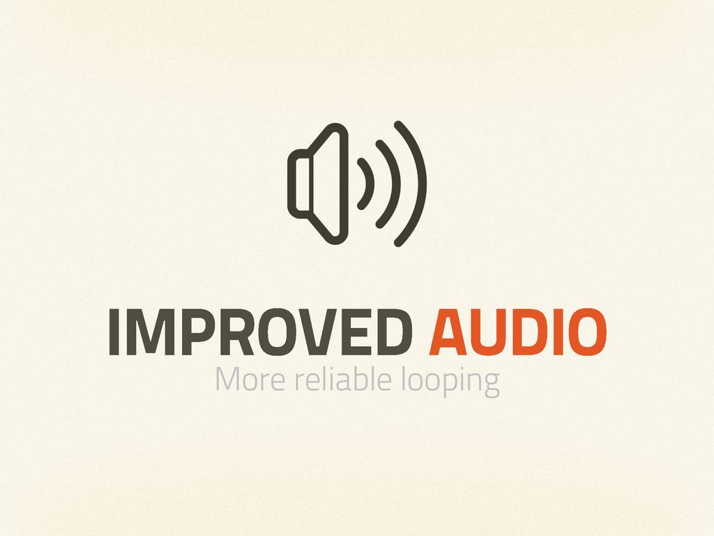 IMPROVED AUDIO More reliable looping