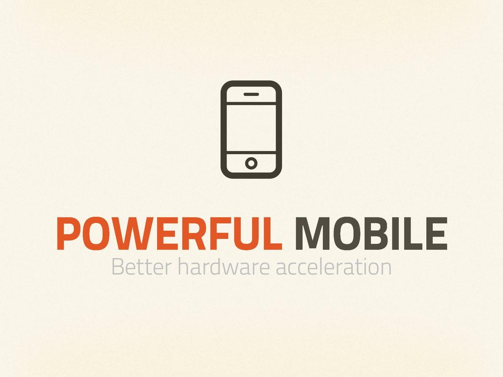 POWERFUL MOBILE Better hardware acceleration