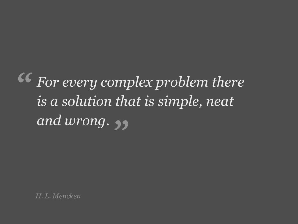 H. L. Mencken For every complex problem there i...