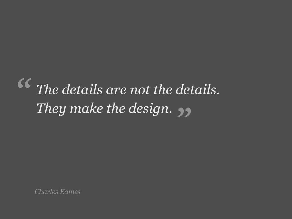 Charles Eames The details are not the details. ...