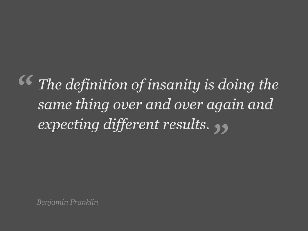Benjamin Franklin The definition of insanity is...