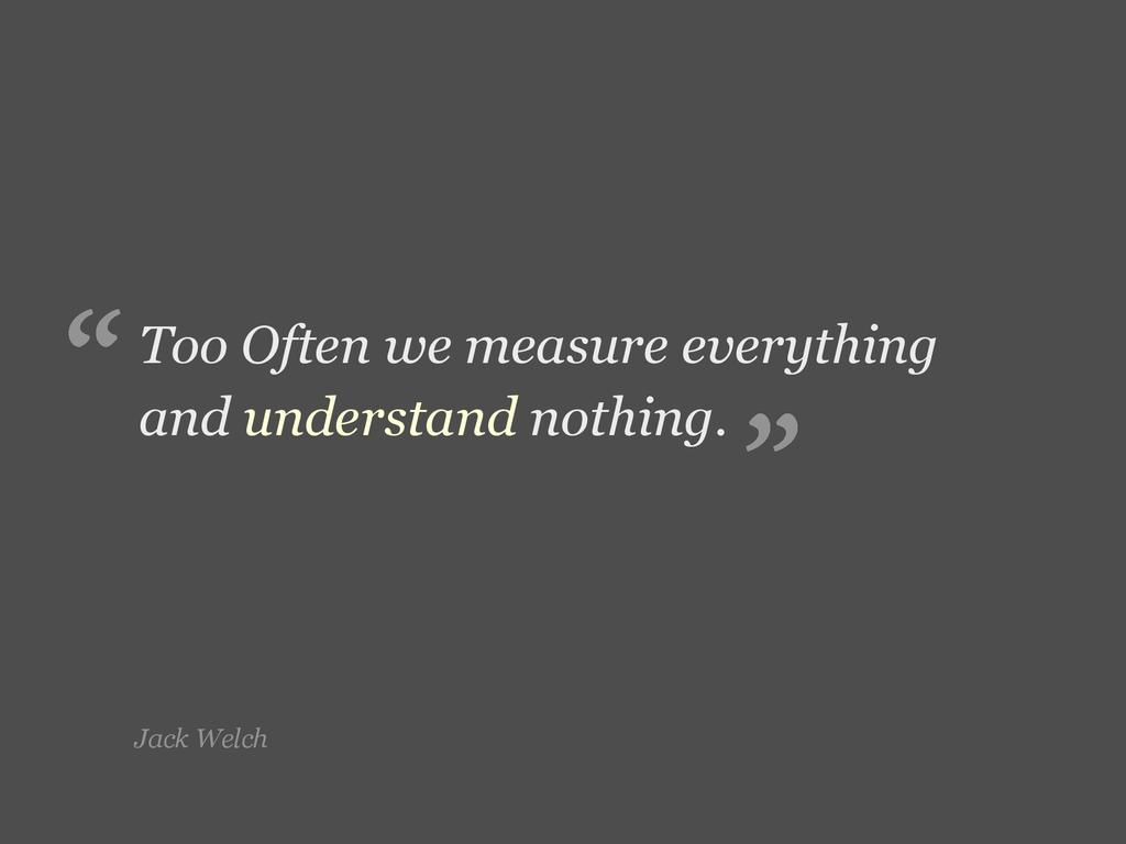 Jack Welch Too Often we measure everything and ...
