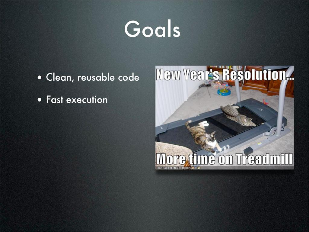 Goals • Clean, reusable code • Fast execution