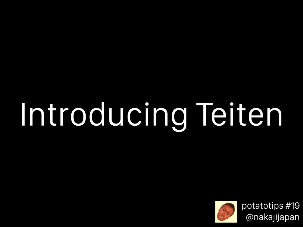 potatotips #19 @nakajijapan Introducing Teiten