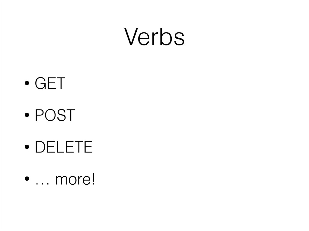 Verbs • GET • POST • DELETE • … more!