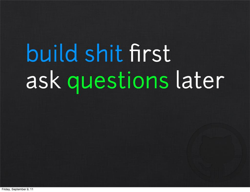build shit first ask questions later Friday, Sep...