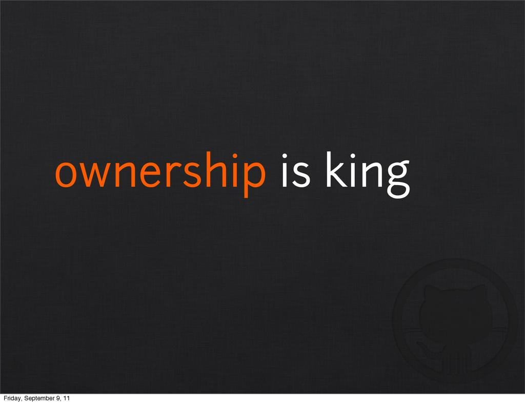 ownership is king Friday, September 9, 11